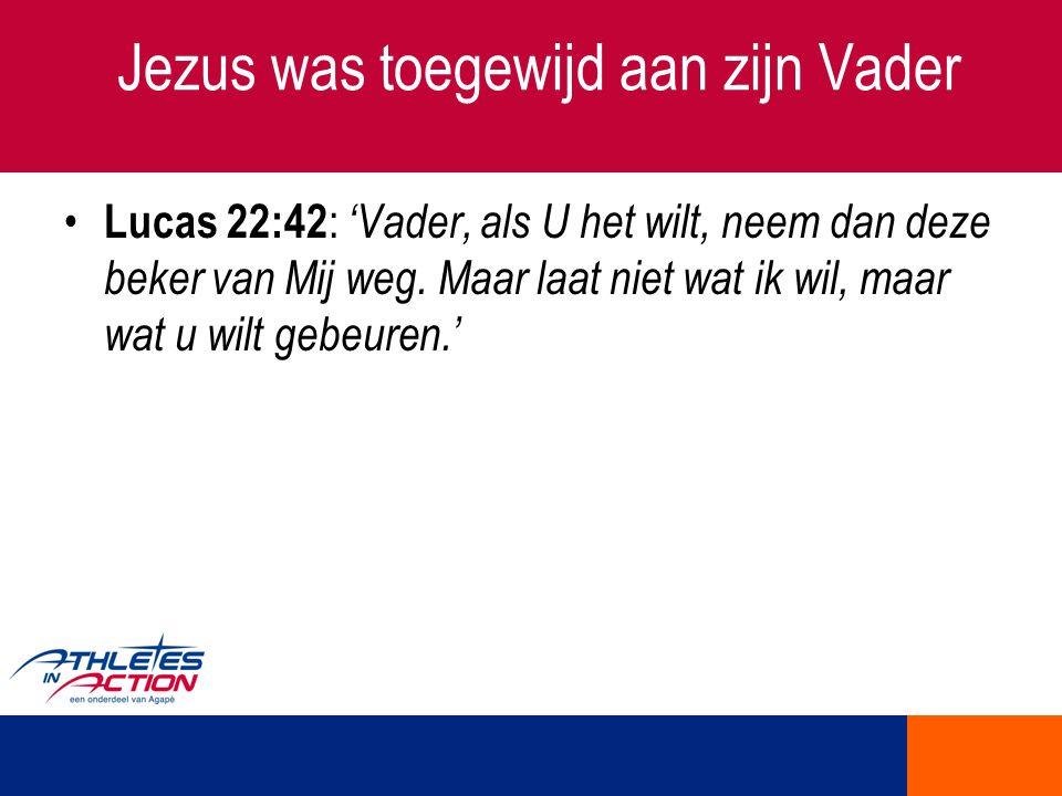 Jezus was toegewijd aan zijn Vader Lucas 22:42 : 'Vader, als U het wilt, neem dan deze beker van Mij weg. Maar laat niet wat ik wil, maar wat u wilt g