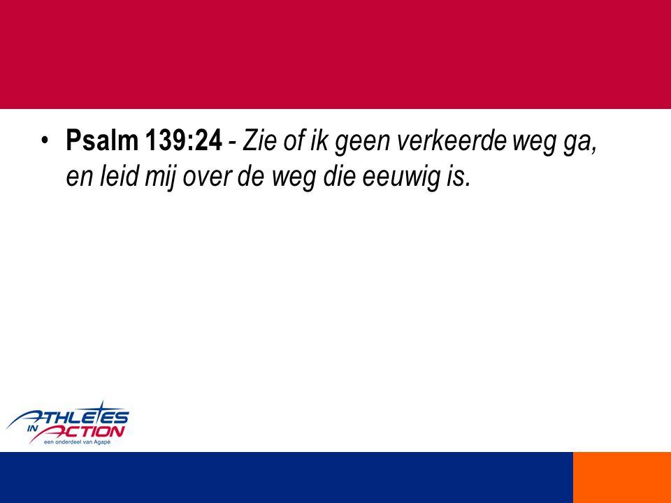 Psalm 139:24 - Zie of ik geen verkeerde weg ga, en leid mij over de weg die eeuwig is.