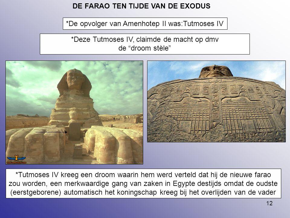 "12 DE FARAO TEN TIJDE VAN DE EXODUS *De opvolger van Amenhotep II was:Tutmoses IV *Deze Tutmoses IV, claimde de macht op dmv de ""droom stèle"" *Tutmose"