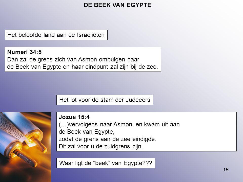 15 DE BEEK VAN EGYPTE Numeri 34:5 Dan zal de grens zich van Asmon ombuigen naar de Beek van Egypte en haar eindpunt zal zijn bij de zee. Jozua 15:4 (…