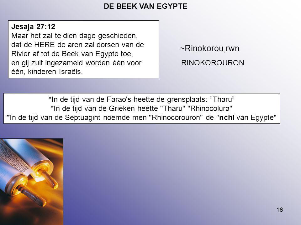 16 DE BEEK VAN EGYPTE Jesaja 27:12 Maar het zal te dien dage geschieden, dat de HERE de aren zal dorsen van de Rivier af tot de Beek van Egypte toe, e