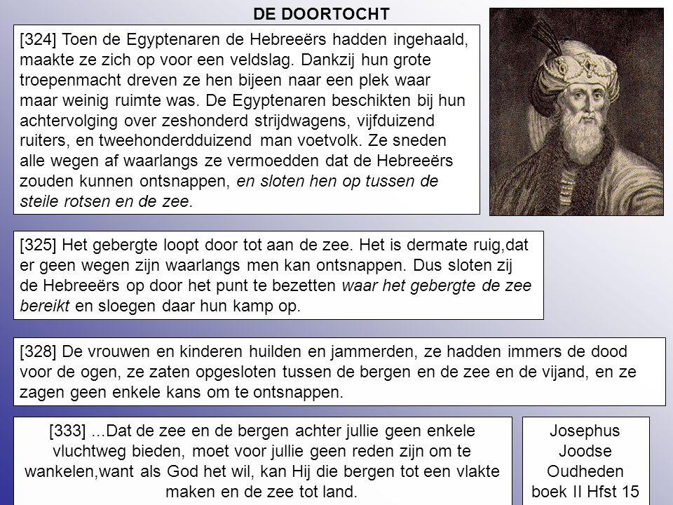 27 DE DOORTOCHT [324] Toen de Egyptenaren de Hebreeërs hadden ingehaald, maakte ze zich op voor een veldslag. Dankzij hun grote troepenmacht dreven ze