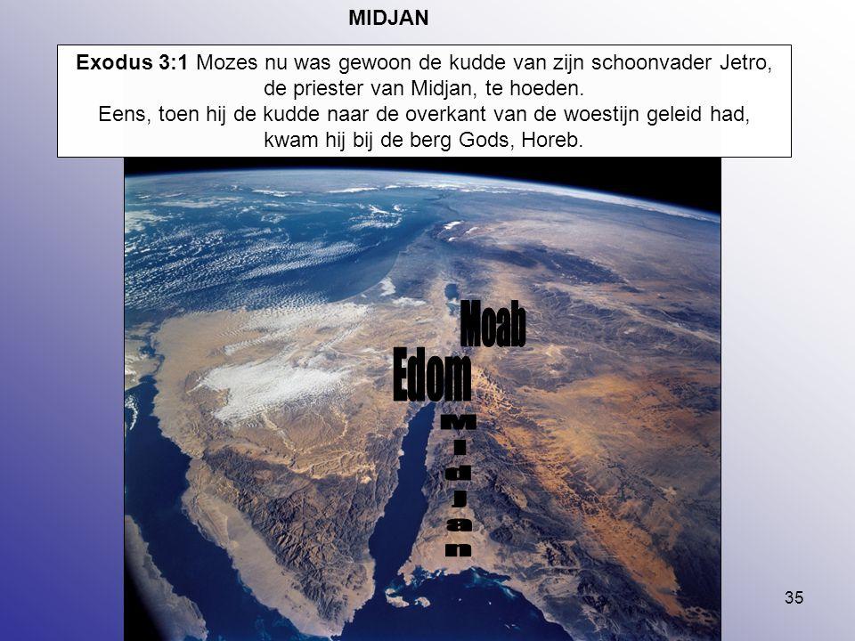 35 MIDJAN Exodus 3:1 Mozes nu was gewoon de kudde van zijn schoonvader Jetro, de priester van Midjan, te hoeden. Eens, toen hij de kudde naar de overk