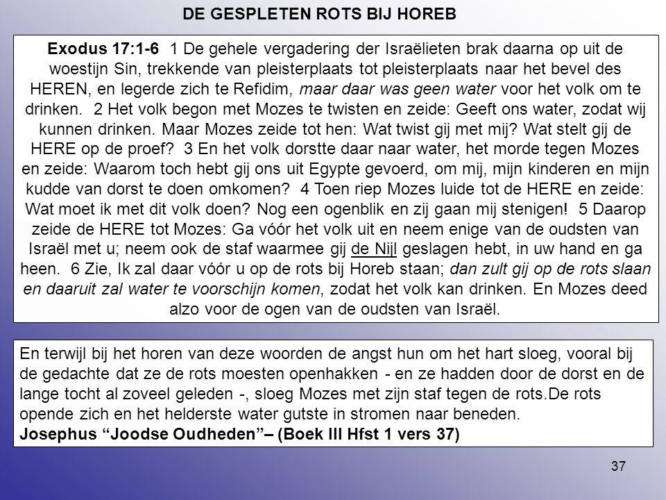 37 DE GESPLETEN ROTS BIJ HOREB Exodus 17:1-6 1 De gehele vergadering der Israëlieten brak daarna op uit de woestijn Sin, trekkende van pleisterplaats