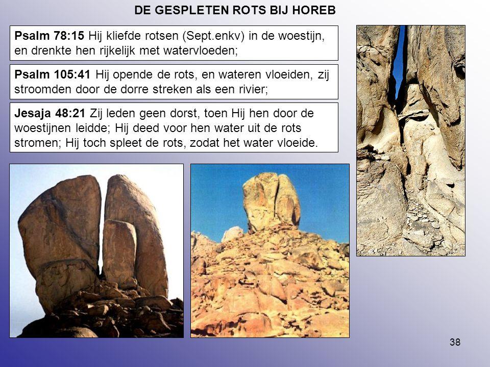 38 DE GESPLETEN ROTS BIJ HOREB Psalm 78:15 Hij kliefde rotsen (Sept.enkv) in de woestijn, en drenkte hen rijkelijk met watervloeden; Psalm 105:41 Hij