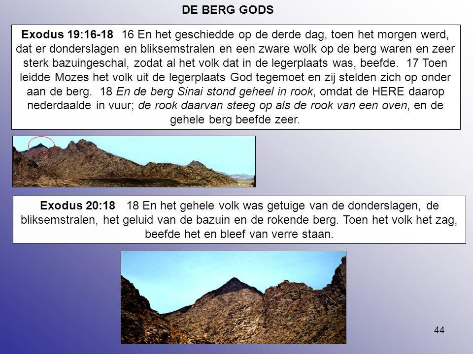 44 DE BERG GODS Exodus 19:16-18 16 En het geschiedde op de derde dag, toen het morgen werd, dat er donderslagen en bliksemstralen en een zware wolk op