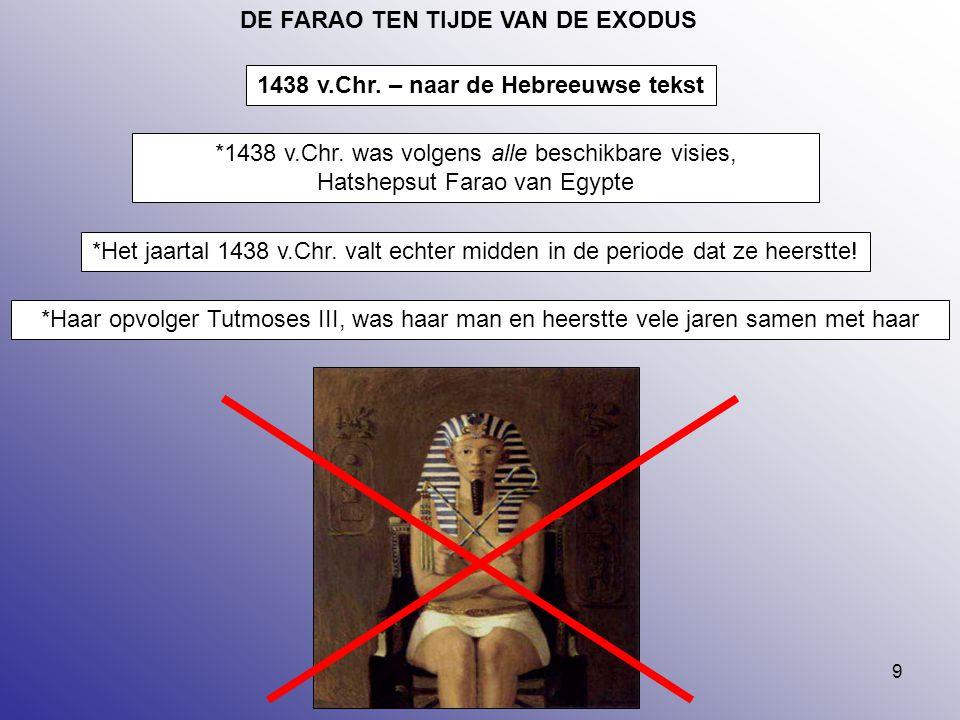 9 DE FARAO TEN TIJDE VAN DE EXODUS *1438 v.Chr. was volgens alle beschikbare visies, Hatshepsut Farao van Egypte *Het jaartal 1438 v.Chr. valt echter