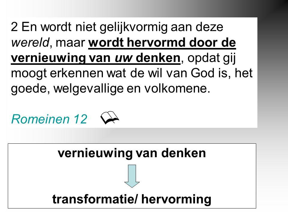 2 En wordt niet gelijkvormig aan deze wereld, maar wordt hervormd door de vernieuwing van uw denken, opdat gij moogt erkennen wat de wil van God is, het goede, welgevallige en volkomene.
