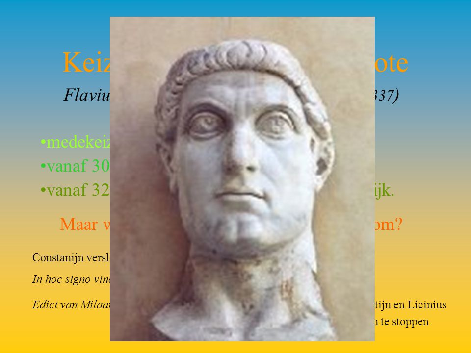 Keizer Constantijn I De Grote Flavius Valerius Constantinus ( 22 mei 272-337 ) medekeizer van 306-323 vanaf 308 met Licinius vanaf 324 alleenheerser van het Romeinse Rijk.