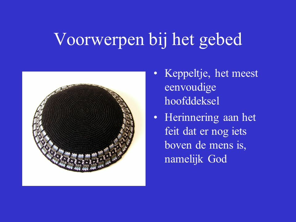 Voorwerpen bij het gebed Keppeltje, het meest eenvoudige hoofddeksel Herinnering aan het feit dat er nog iets boven de mens is, namelijk God