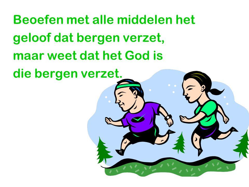 Beoefen met alle middelen het geloof dat bergen verzet, maar weet dat het God is die bergen verzet.