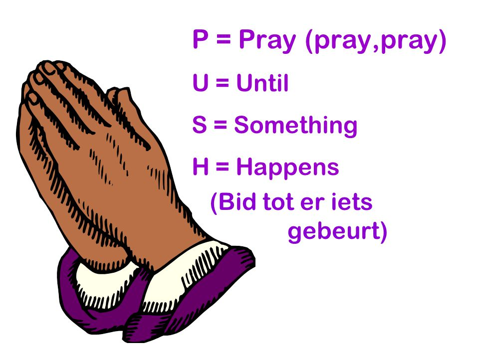 P = Pray (pray,pray) U = Until S = Something H = Happens (Bid tot er iets gebeurt)
