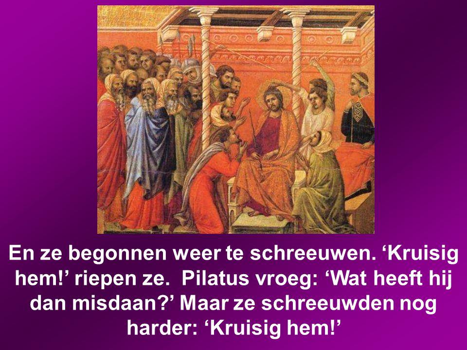 Maar de hogepriesters hitsten de menigte op om te zeggen dat hij Barabbas moest vrijlaten. Toen zei Pilatus tegen hen: 'Wat wilt u dan dat ik doe met