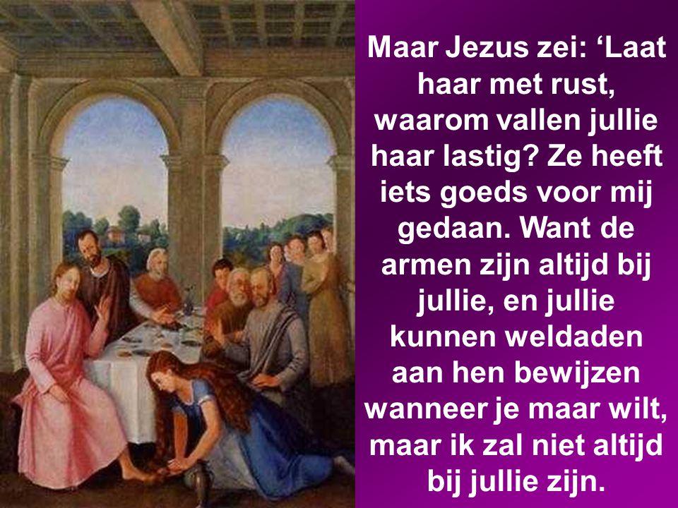 Maar Jezus zei: 'Laat haar met rust, waarom vallen jullie haar lastig.