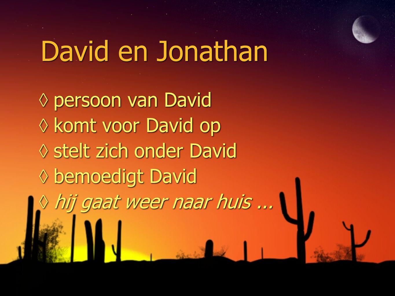David en Jonathan ◊persoon van David ◊komt voor David op ◊stelt zich onder David ◊bemoedigt David ◊hij gaat weer naar huis... ◊persoon van David ◊komt