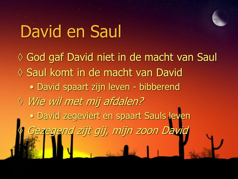 David en Saul ◊God gaf David niet in de macht van Saul ◊Saul komt in de macht van David David spaart zijn leven - bibberend ◊Wie wil met mij afdalen?