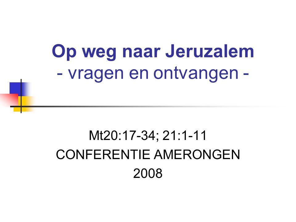 Mt20:17-34; 21:1-11 CONFERENTIE AMERONGEN 2008 Op weg naar Jeruzalem - vragen en ontvangen -