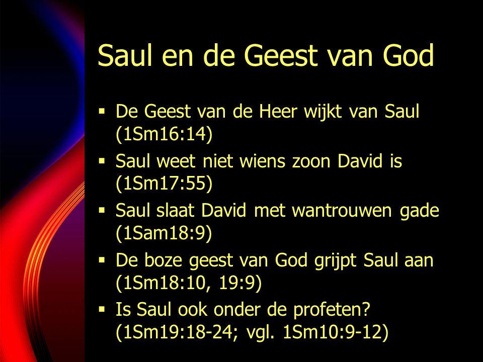 Saul en de Geest van God  De Geest van de Heer wijkt van Saul (1Sm16:14)  Saul weet niet wiens zoon David is (1Sm17:55)  Saul slaat David met wantrouwen gade (1Sam18:9)  De boze geest van God grijpt Saul aan (1Sm18:10, 19:9)  Is Saul ook onder de profeten.