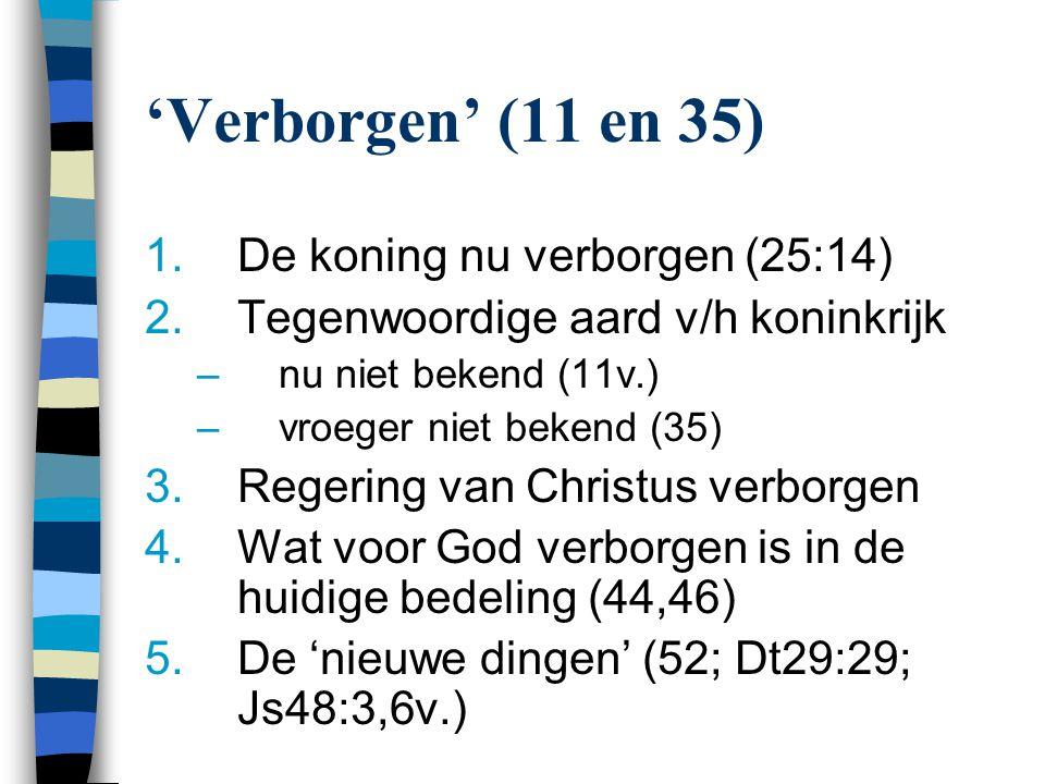 'Verborgen' (11 en 35) 1.De koning nu verborgen (25:14) 2.Tegenwoordige aard v/h koninkrijk –nu niet bekend (11v.) –vroeger niet bekend (35) 3.Regerin