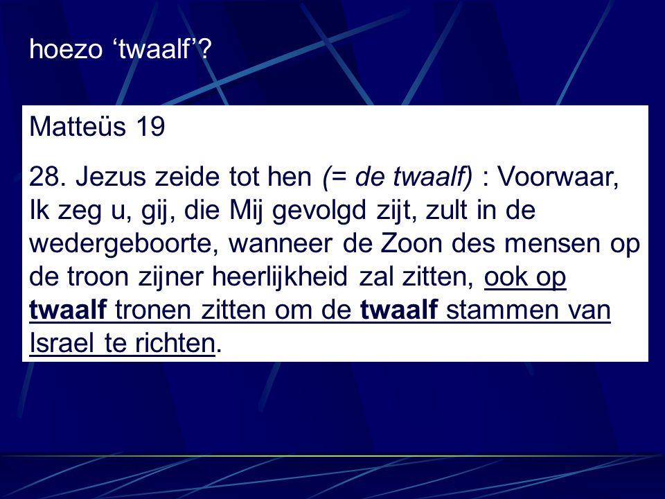 Matteüs 19 28. Jezus zeide tot hen (= de twaalf) : Voorwaar, Ik zeg u, gij, die Mij gevolgd zijt, zult in de wedergeboorte, wanneer de Zoon des mensen