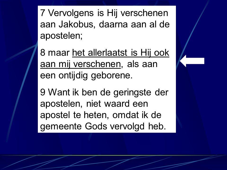 7 Vervolgens is Hij verschenen aan Jakobus, daarna aan al de apostelen; 8 maar het allerlaatst is Hij ook aan mij verschenen, als aan een ontijdig geb