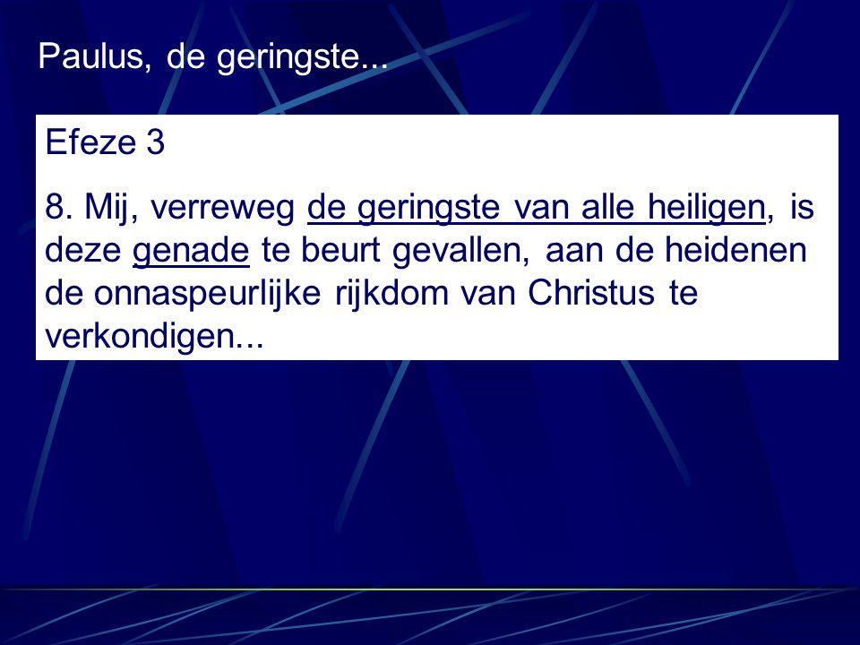 Paulus, de geringste... Efeze 3 8. Mij, verreweg de geringste van alle heiligen, is deze genade te beurt gevallen, aan de heidenen de onnaspeurlijke r