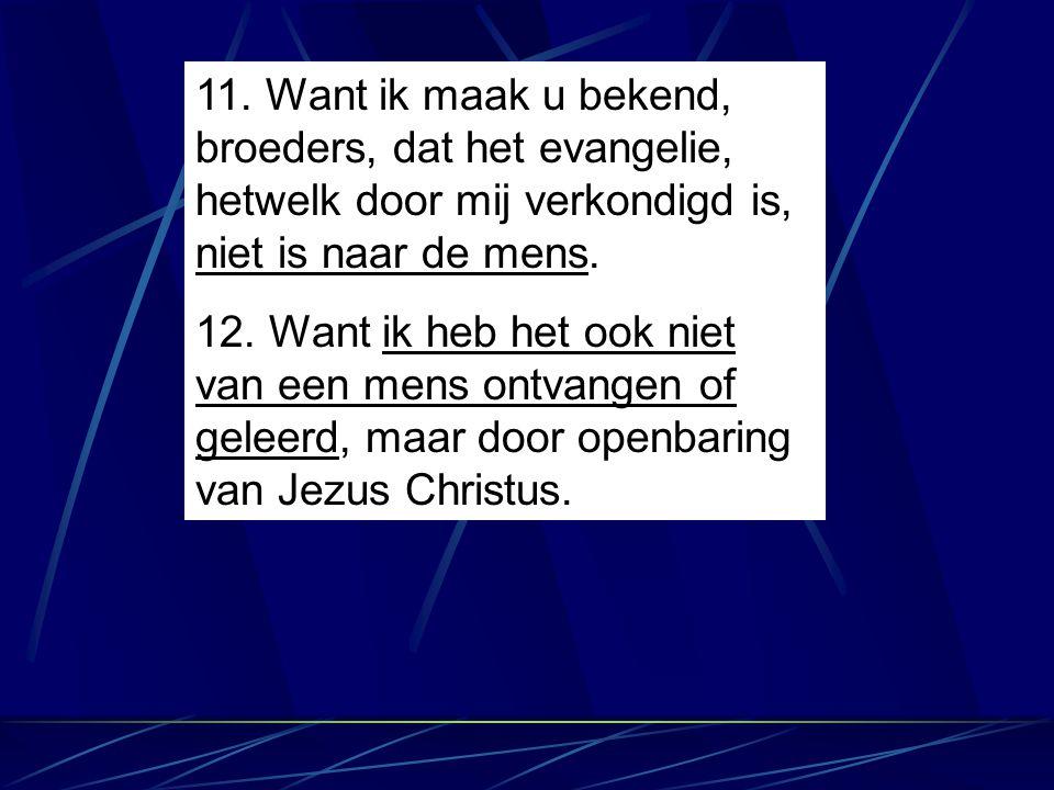 11. Want ik maak u bekend, broeders, dat het evangelie, hetwelk door mij verkondigd is, niet is naar de mens. 12. Want ik heb het ook niet van een men