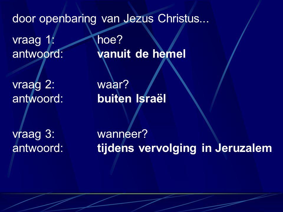 door openbaring van Jezus Christus... vraag 2: waar? antwoord: buiten Israël vraag 3: wanneer? antwoord:tijdens vervolging in Jeruzalem vraag 1:hoe? a