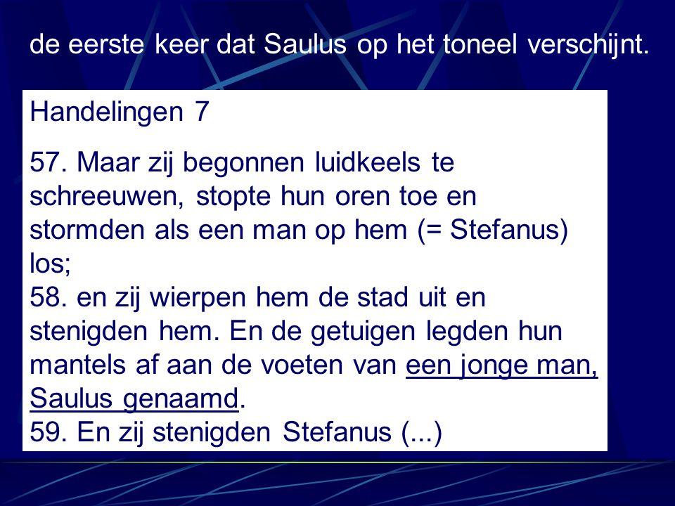 de eerste keer dat Saulus op het toneel verschijnt. Handelingen 7 57. Maar zij begonnen luidkeels te schreeuwen, stopte hun oren toe en stormden als e