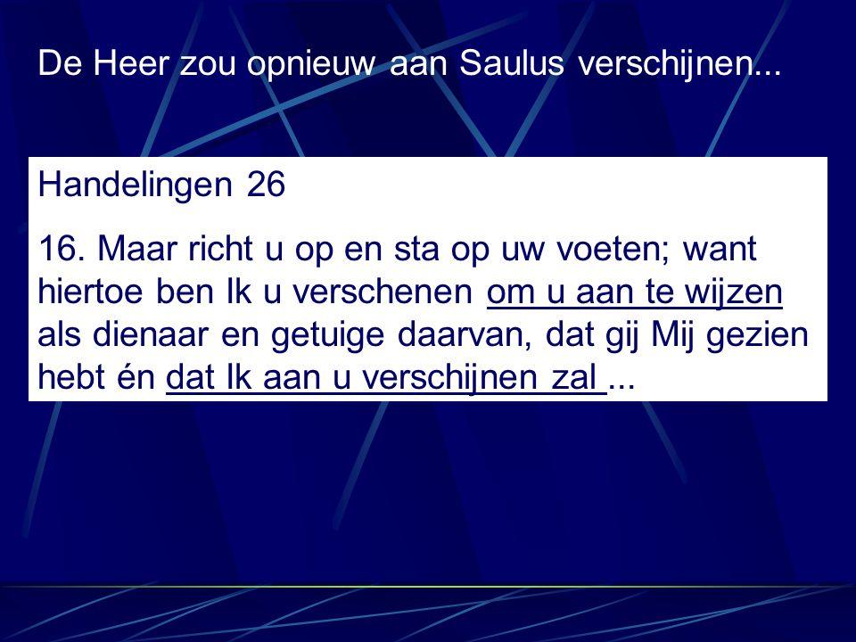De Heer zou opnieuw aan Saulus verschijnen... Handelingen 26 16. Maar richt u op en sta op uw voeten; want hiertoe ben Ik u verschenen om u aan te wij