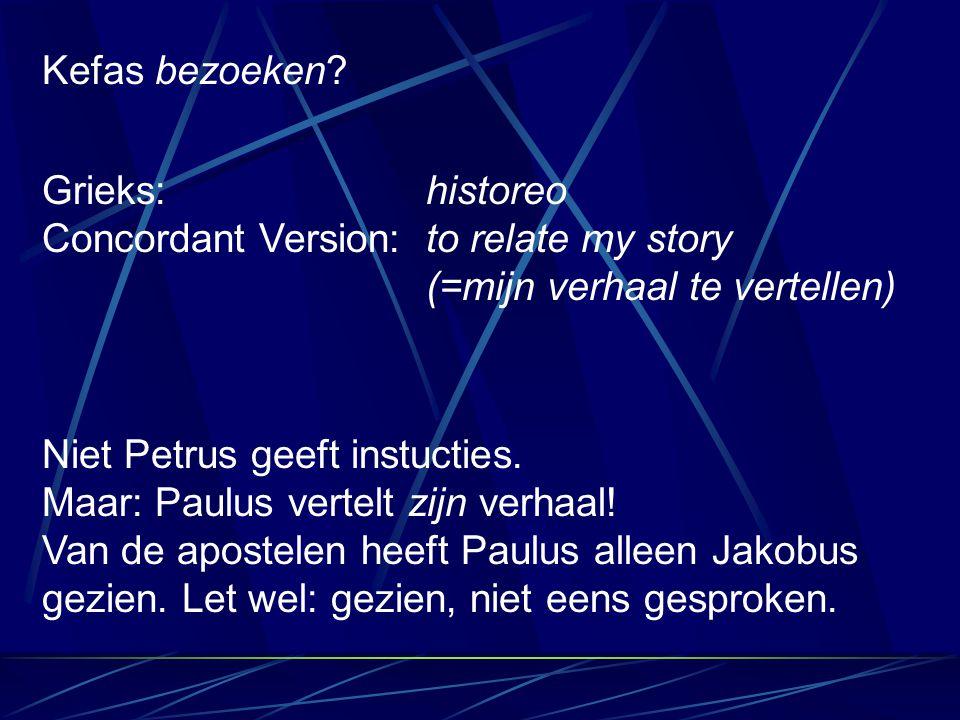 Kefas bezoeken? Grieks: historeo Concordant Version:to relate my story (=mijn verhaal te vertellen) Niet Petrus geeft instucties. Maar: Paulus vertelt