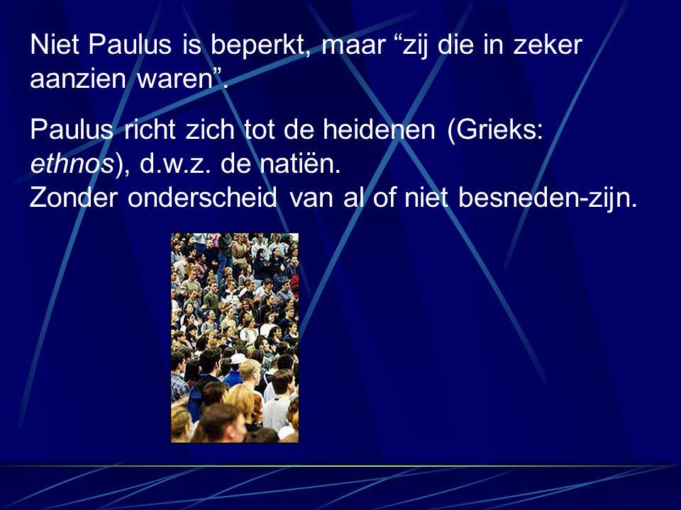 """Niet Paulus is beperkt, maar """"zij die in zeker aanzien waren"""". Paulus richt zich tot de heidenen (Grieks: ethnos), d.w.z. de natiën. Zonder onderschei"""