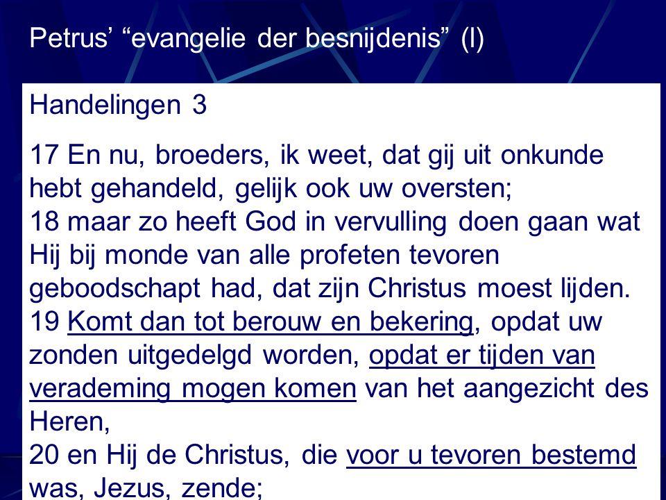 """Petrus' """"evangelie der besnijdenis"""" (l) Handelingen 3 17 En nu, broeders, ik weet, dat gij uit onkunde hebt gehandeld, gelijk ook uw oversten; 18 maar"""