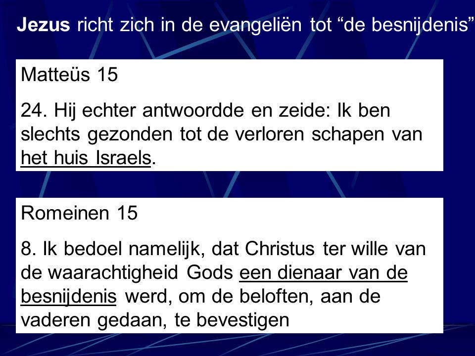 Matteüs 15 24. Hij echter antwoordde en zeide: Ik ben slechts gezonden tot de verloren schapen van het huis Israels. Jezus richt zich in de evangeliën