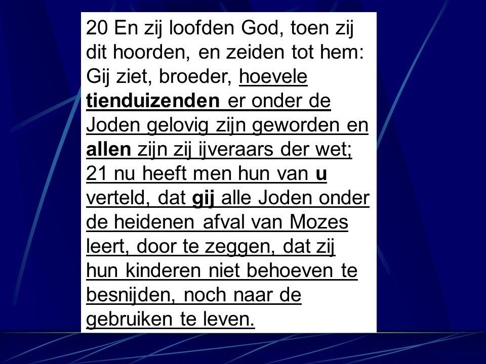 20 En zij loofden God, toen zij dit hoorden, en zeiden tot hem: Gij ziet, broeder, hoevele tienduizenden er onder de Joden gelovig zijn geworden en al