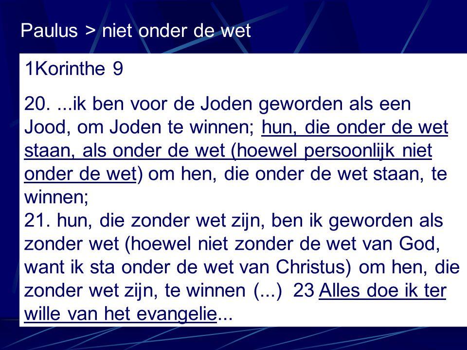 Paulus > niet onder de wet 1Korinthe 9 20....ik ben voor de Joden geworden als een Jood, om Joden te winnen; hun, die onder de wet staan, als onder de