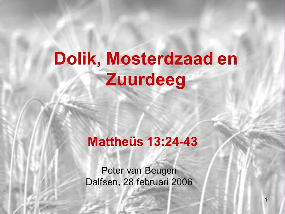 1 Dolik, Mosterdzaad en Zuurdeeg Mattheüs 13:24-43 Peter van Beugen Dalfsen, 28 februari 2006
