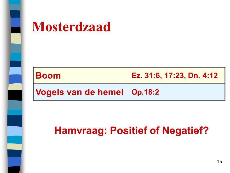 15 Mosterdzaad Hamvraag: Positief of Negatief? Boom Ez. 31:6, 17:23, Dn. 4:12 Vogels van de hemel Op.18:2