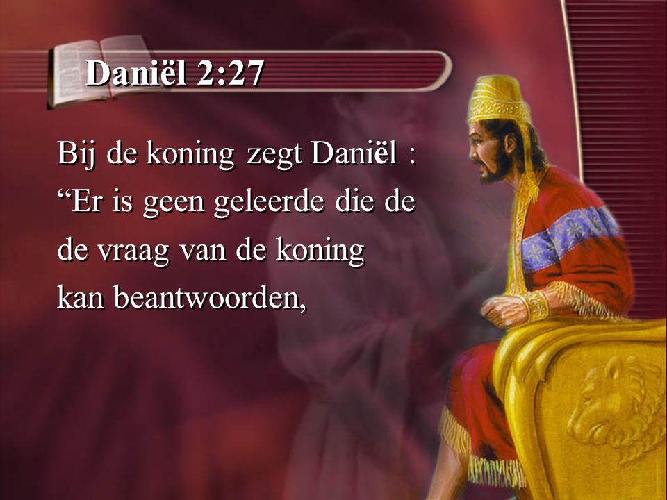Daniël 2:27 Bij de koning zegt Daniël : Er is geen geleerde die de de vraag van de koning kan beantwoorden, Bij de koning zegt Daniël : Er is geen geleerde die de de vraag van de koning kan beantwoorden,