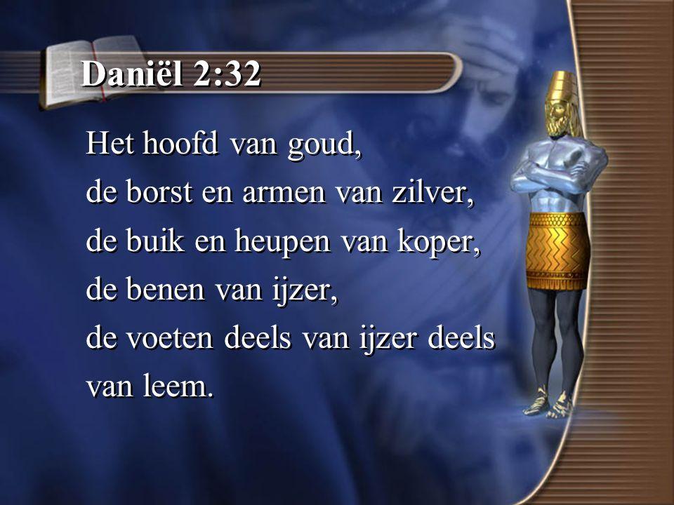 Daniël 2:32 Het hoofd van goud, de borst en armen van zilver, de buik en heupen van koper, de benen van ijzer, de voeten deels van ijzer deels van leem.