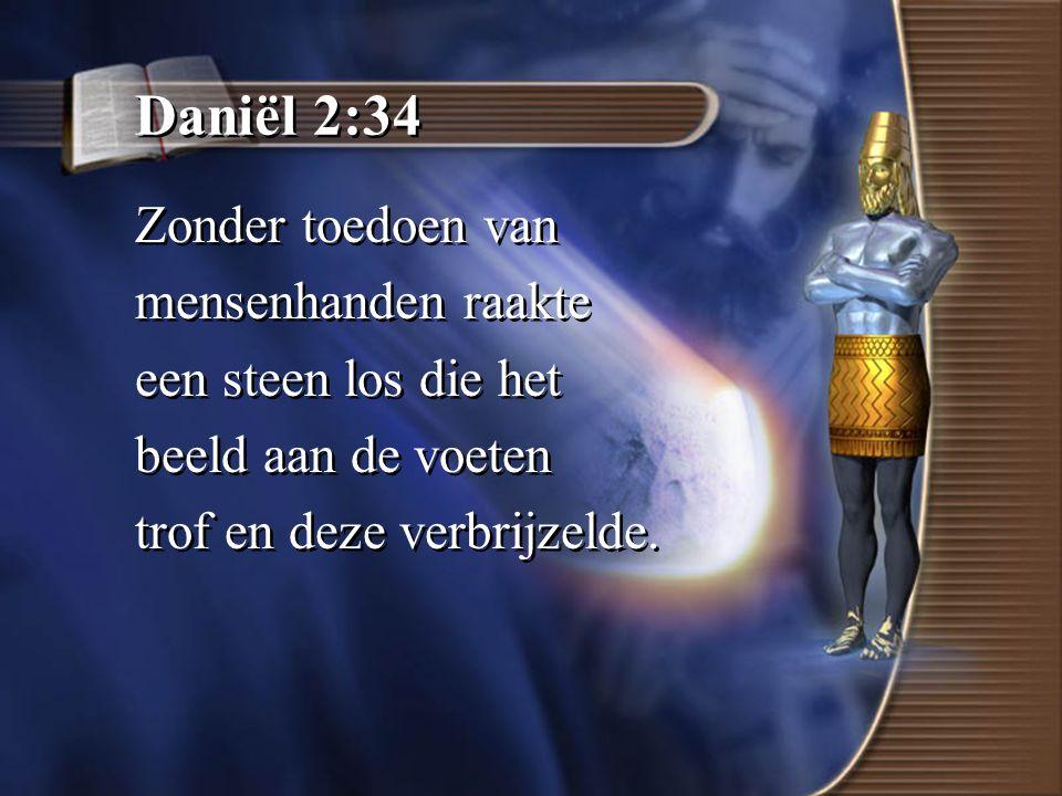 Daniël 2:34 Zonder toedoen van mensenhanden raakte een steen los die het beeld aan de voeten trof en deze verbrijzelde.