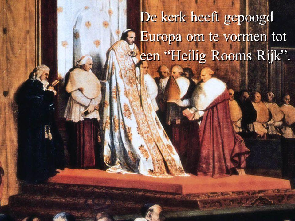De kerk heeft gepoogd Europa om te vormen tot een Heilig Rooms Rijk .