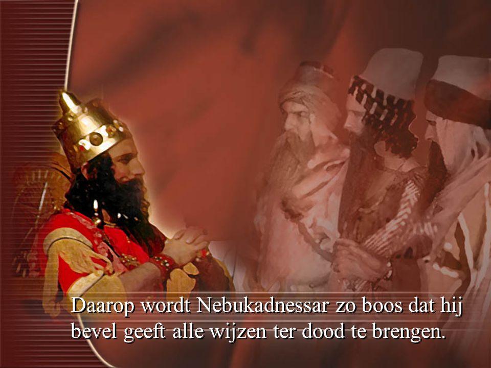 Daarop wordt Nebukadnessar zo boos dat hij bevel geeft alle wijzen ter dood te brengen.