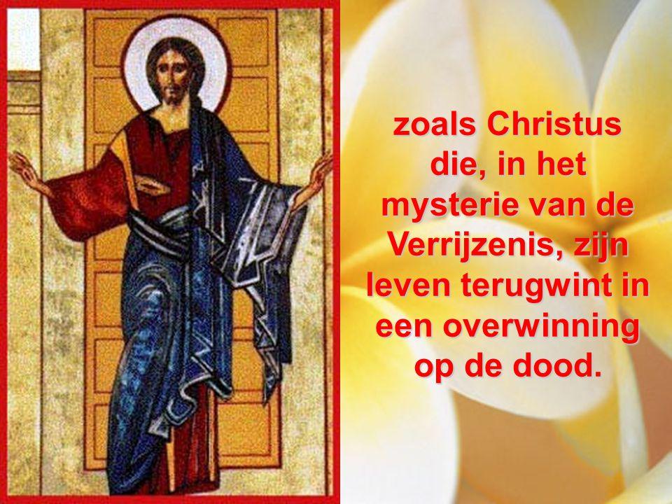 zoals Christus die, in het mysterie van de Verrijzenis, zijn leven terugwint in een overwinning op de dood.