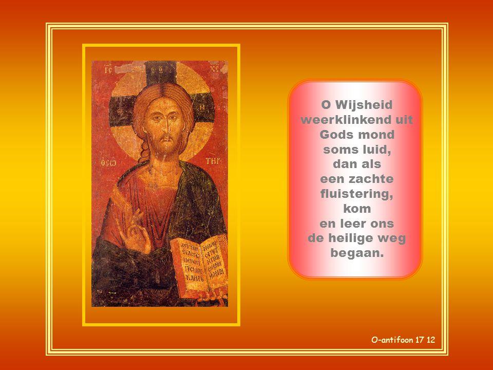 O-antifoon 17 12 O Wijsheid weerklinkend uit Gods mond soms luid, dan als een zachte fluistering, kom en leer ons de heilige weg begaan.