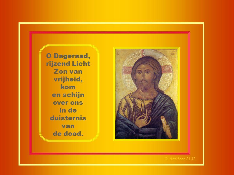 O-Antifoon 21 12 O Dageraad, rijzend Licht Zon van vrijheid, kom en schijn over ons in de duisternis van de dood.