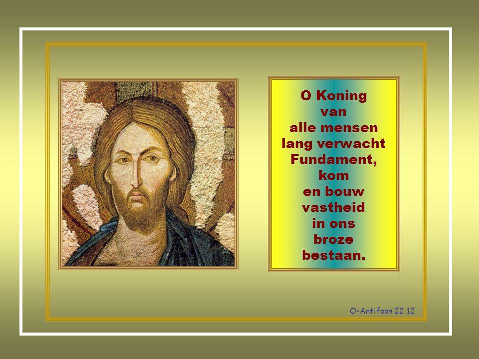 O-Antifoon 22 12 O Koning van alle mensen lang verwacht Fundament, kom en bouw vastheid in ons broze bestaan.