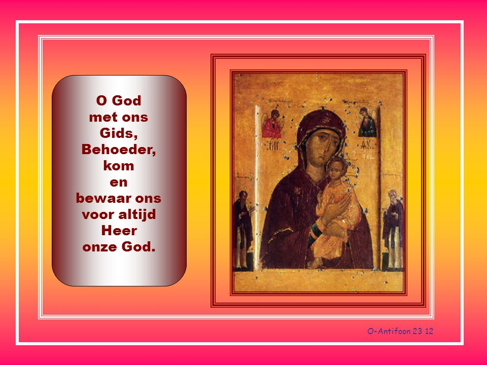 O-Antifoon 23 12 O God met ons Gids, Behoeder, kom en bewaar ons voor altijd Heer onze God.