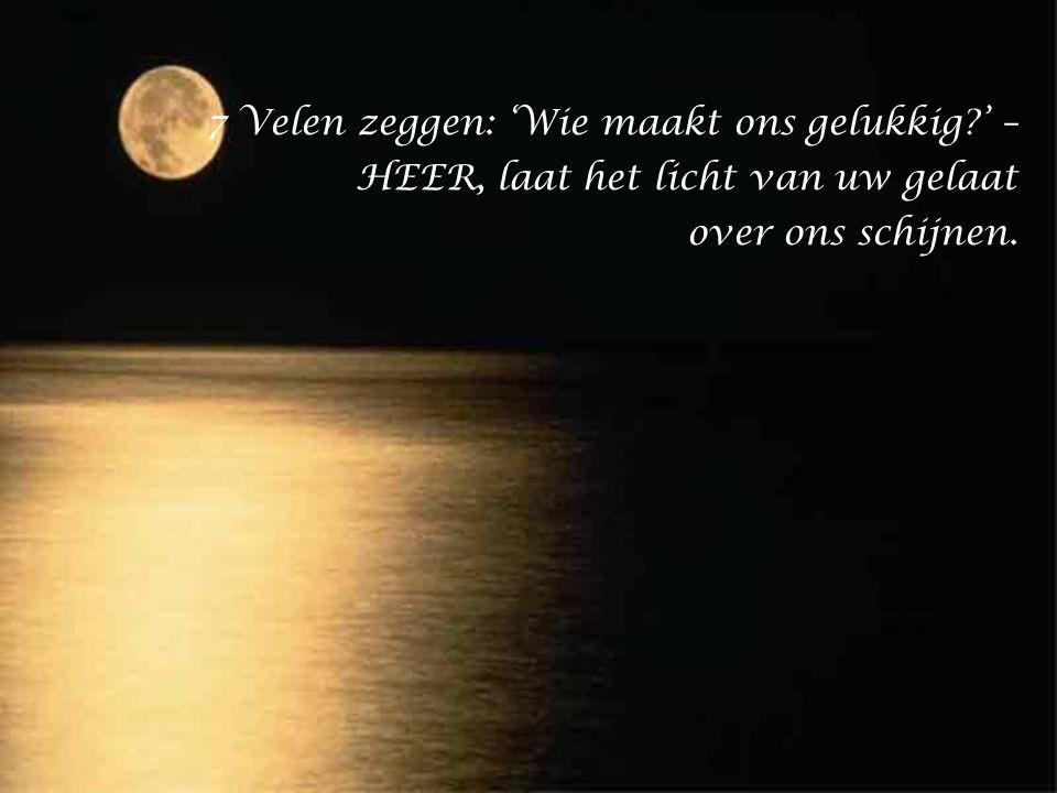 7 Velen zeggen: 'Wie maakt ons gelukkig?' – HEER, laat het licht van uw gelaat over ons schijnen.