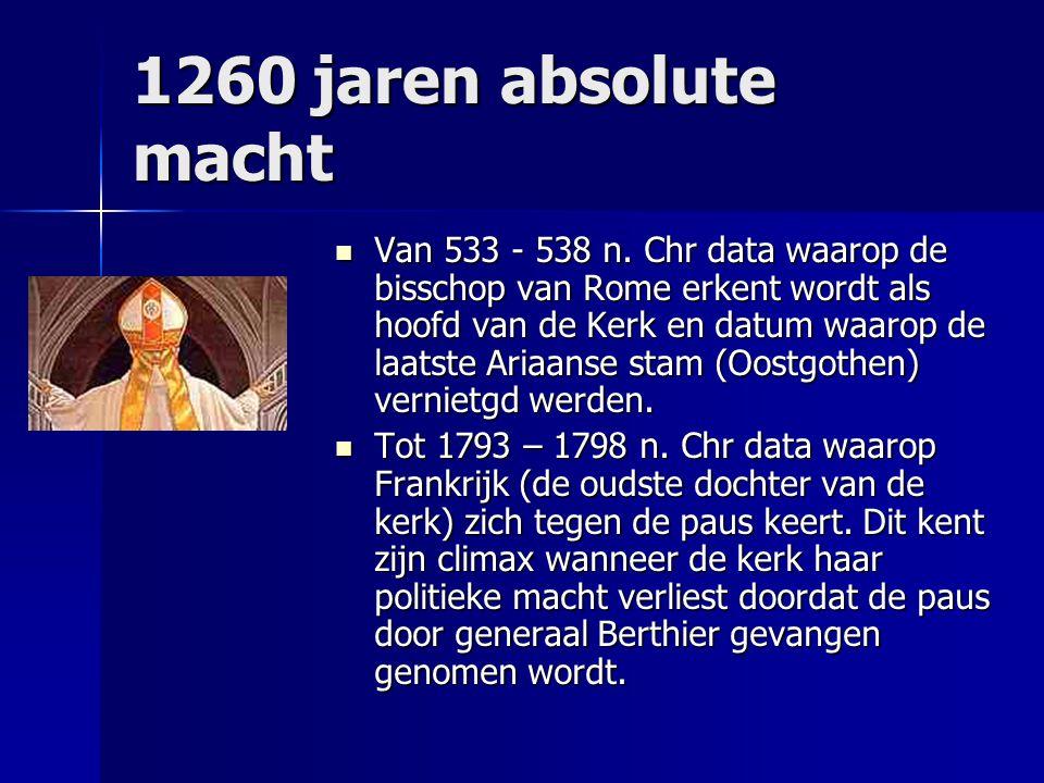 1260 jaren absolute macht Van 533 - 538 n. Chr data waarop de bisschop van Rome erkent wordt als hoofd van de Kerk en datum waarop de laatste Ariaanse